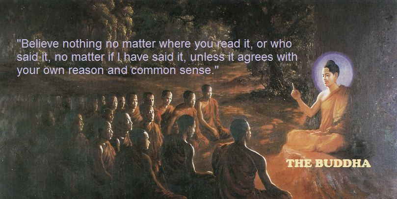 """ Believe Nothing, No Matter Where You Read It, Or Who Said it, No Matter If I Have Said It, Unless It Agrees With Your Own And Common Sense "" - The Buddha"