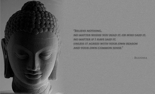 "' Believe Nothing, No Matter Where You Read It. Or Who Said It. No Matter If I Have Said It. Unless It Agrees With Your Own Reason And Your Own Common Sense "" - Buddha"