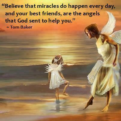 """ Believe That Miracles Do Happen Everyday, And Your Best Friends, Are The Angels That God Sent To Help You """