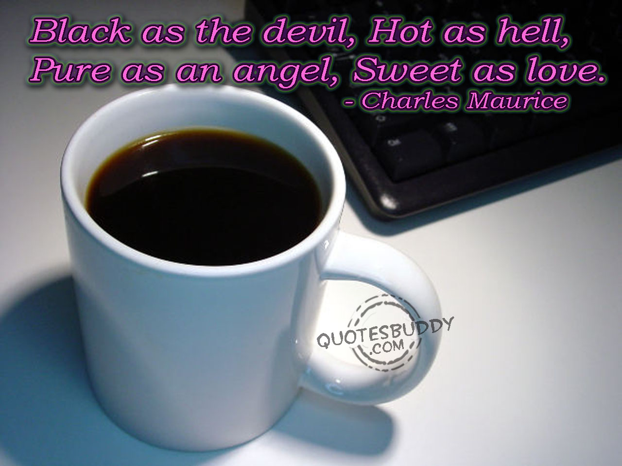Black As The Devil, Hot As Hell, Pure As An Angel,  Sweet As Love. - Charles Maurice