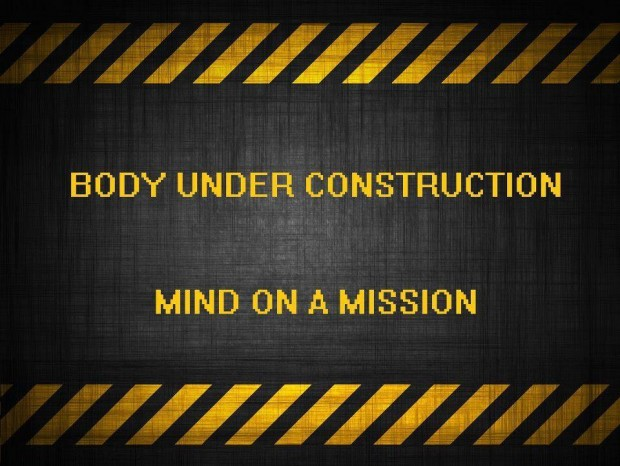 Body Under Construction Mind On A Mission.