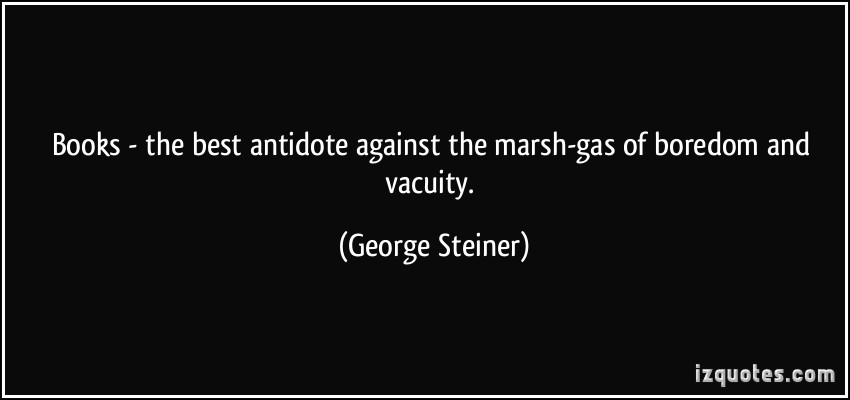 Books- The Best Antidote Against The Marsh-Gas Of Boredom And Vacuity. - George Steiner