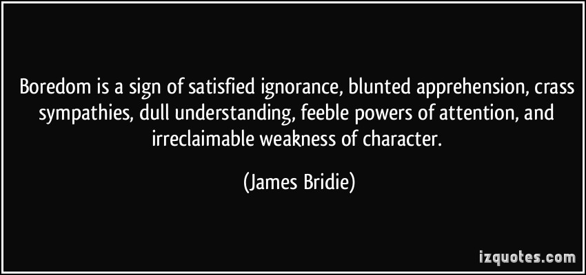 """"""" Boredom Is A Sign Of Satisfied Ignorance, Blunted Apprehension, Crass Sympathies, Dull Understanding, Feeble Powers Of Attention, And Irreclaimable Weakness Of Character """" - James Bridie"""