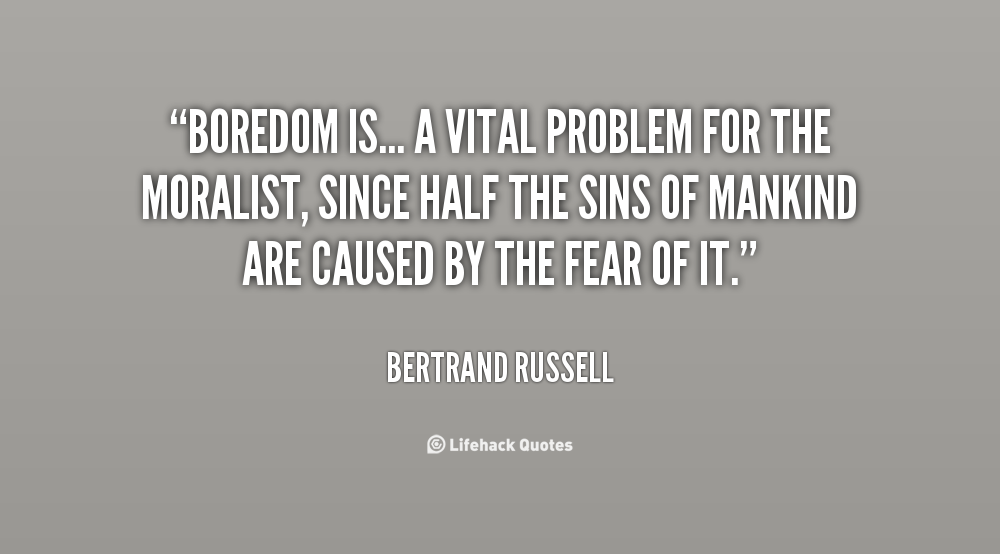 """ Boredom Is, A Vital Problem For The Moralist, Since Half The Sins Of Mankind Are Caused By The Fear Of It "" - Bertrand Russell"