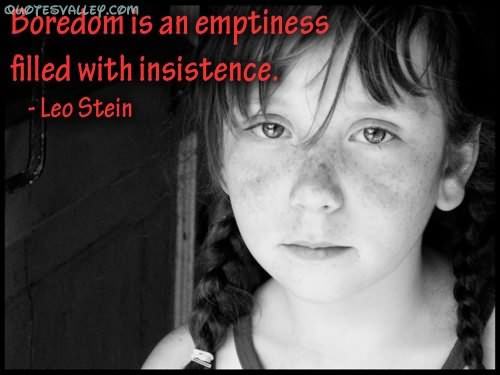 Boredom Is An Emptiness Filled With Insistence. - Leo Stein