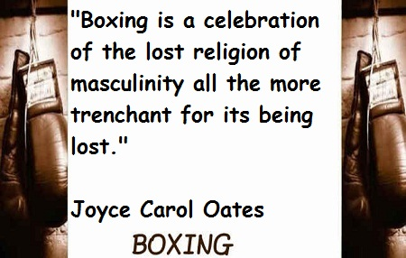 """ Boxing Is A Celebration Of The Lost Religion Of Masculinity All The More Trenchant For Its Being Lost "" - Joyce Carol Oates"