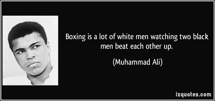 Boxing Is A Lot Of White Men Watching Two Black Men Beat Each Other Up. - Muhammad Ali