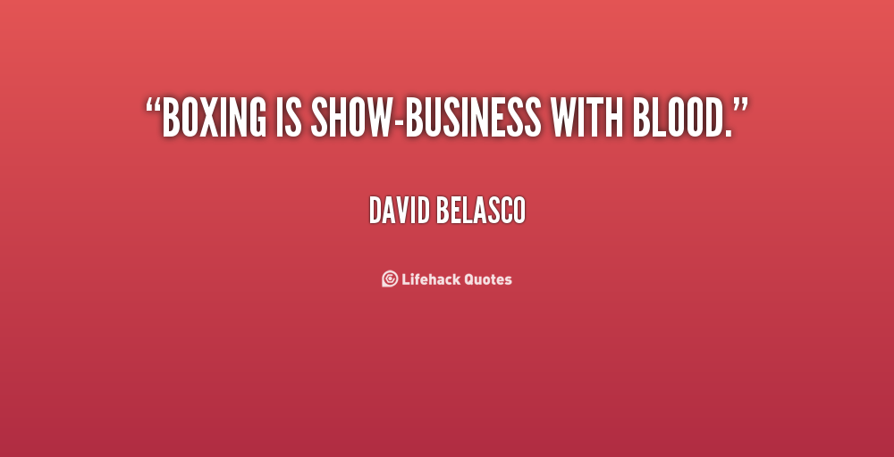 """ Boxing Is Show-Business With Blood. "" - David Belasco"