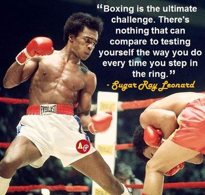 """ Boxing Is The Ultimate Challenge. There's Nothing That Can Compare To Testing Yourself  The Way You Do Every Time You Step In The Ring. "" - Sugar Ray Leonard"