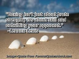 """"""" Boxing Isn't Just About Brute Strength, It's About Skill And Outwitting Your Opponent """" -  Lennox Lewis"""