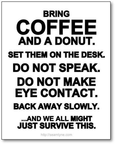 Bring Coffee And A Donut. Set Them On The Desk. Do Not Speak. Do Not Make Eye Contact. Back Away Slowly. And We All Might Just Survive This.