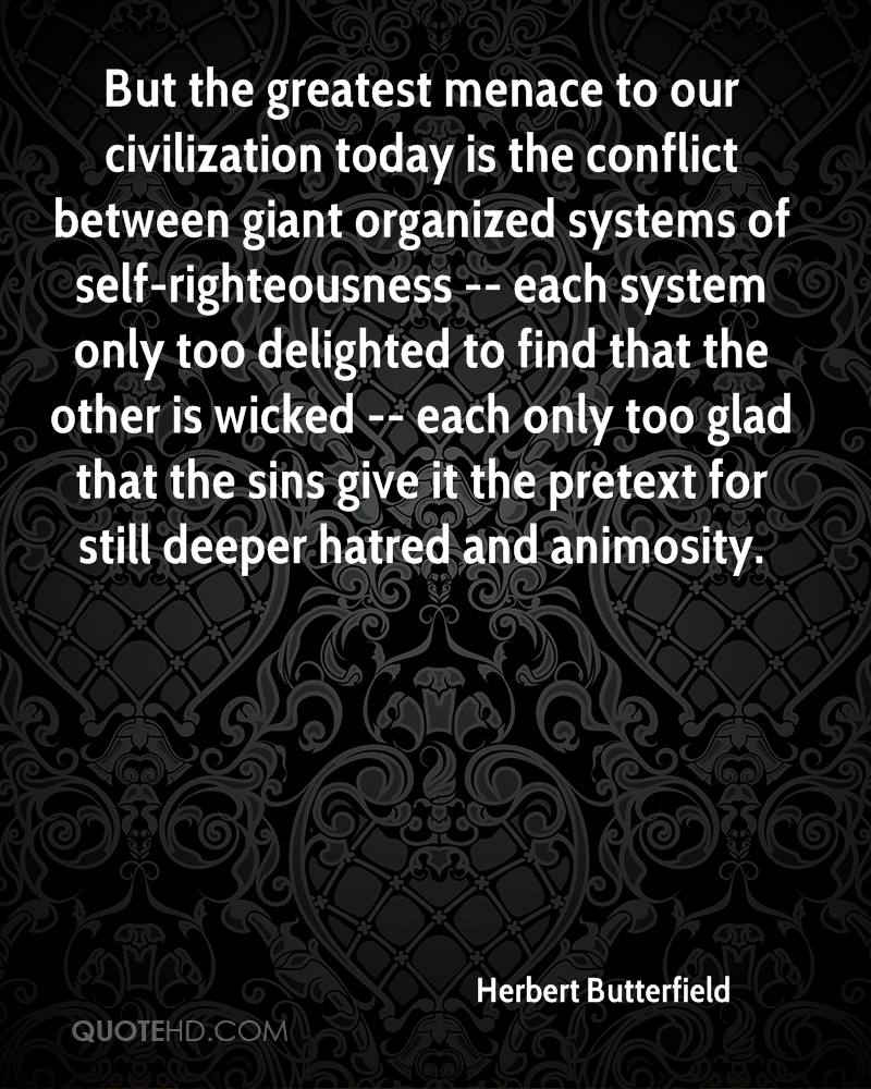 But The Greatest Menace To Our Civilization Today Is The Conflict Between Giant Organized Systems Of Self-Righteousness… -  Herbert Butterfield