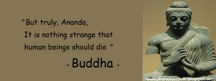 """ But Truly, Ananda, It Is Nothing Strange That Human Beings Should Die "" - Buddha"