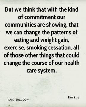 But We Think That With The Kind Of Commitment Our Communities Are Showing, That We Can Change The Patterns Of Eating And Weight Gain… - Tim Sale