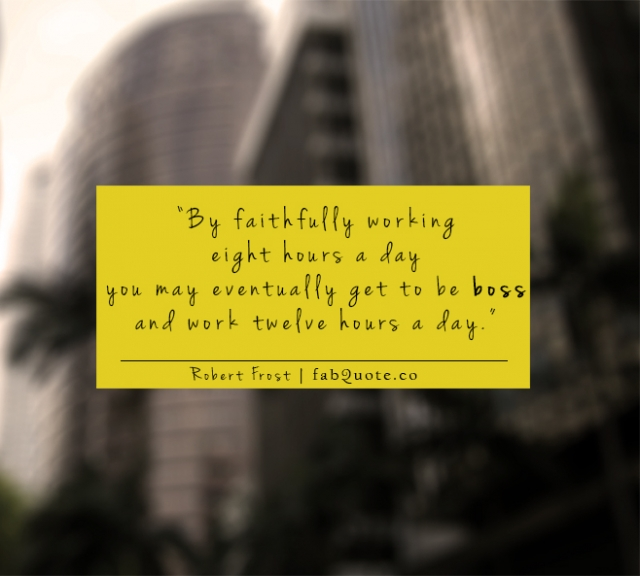 """"""" By Faithfully Working Eight Hours A Day You May Eventually Get To Be Boss And Work Twelve Hours A Day """" - Robert Frost"""