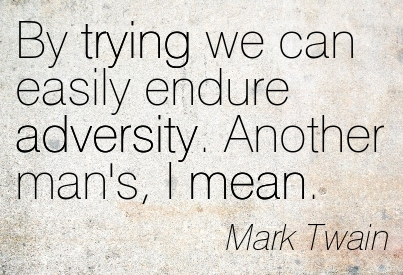 By Trying We Can Easily Endure Adversity. Another Man's, I Mean - Mark Twain