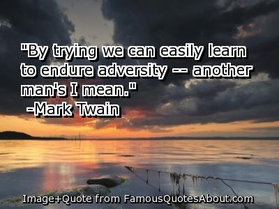 """ By Trying We Can Easily Learn To Endure Adversity- Another Man's I Mean "" - Mark Twain"