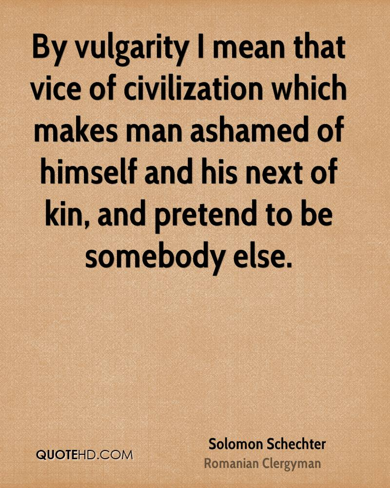 By Vulgarity I Mean That Vice Of Civilization Which Makes Man Ashamed Of Himself And His Next Of Kin, And Pretend To Be Somebody Else. - Solomon Schechter