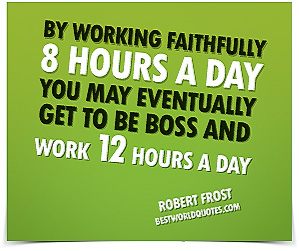 By Working Faithfully 8 Hours A Day You May Eventually Get To Be Boss And Work Twelve Hours A Day.  - Robert Frost