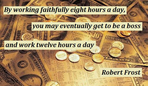 """"""" By Working Faithfully Eight Hours A Day, You May Eventually Get To Be A Boss And Work Twelve Hours A Day. """" - Robert Frost"""