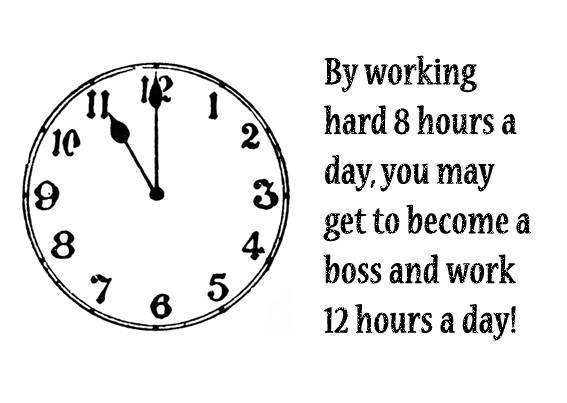 By Working Hard 8 Hours A Day, You May Get To Become A Boss And Work 12 Hours A Day.