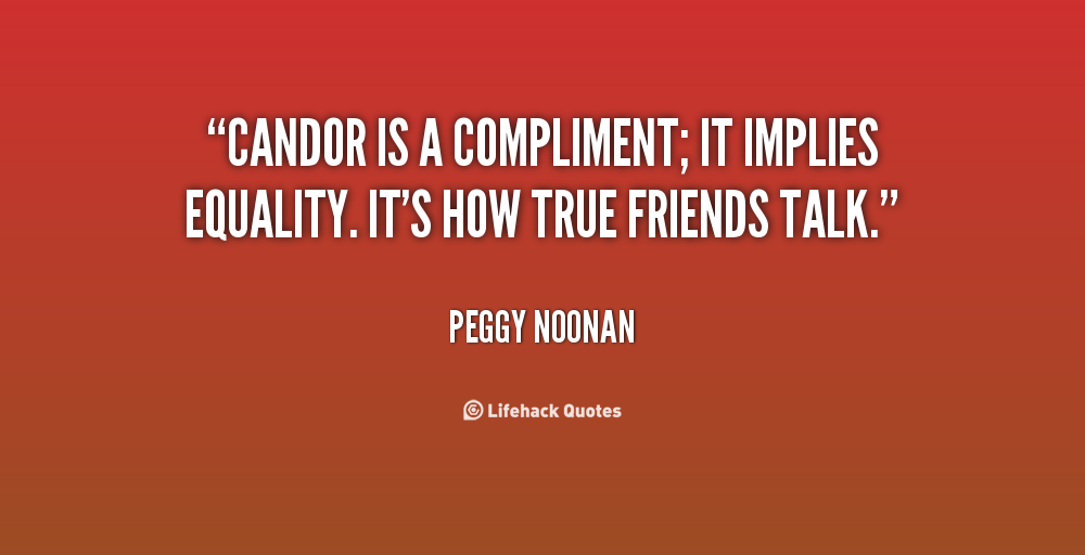 """Candor Is A Compliment; It Implies Equality. It's How True Friends Talk"""