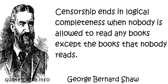 Censorship Ends In Logical Completeness When Nobody Is Allowed To Read Any Books Except The Books That Nobody Reads. - George Bernard Shaw