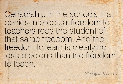 Censorship In The Schools That Denies Intellectual Freedom To Teachers Robs The Student Of That Same Freedom. And The Freedom To Learn Is Clearly No Less Precious Than The Freedom To Teach. - Sterling M Mcmurrin