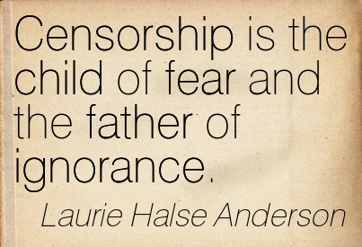 Censorship Is The Child Of Fear And The Father Of Ignorance. - Laurie Halse Anderson