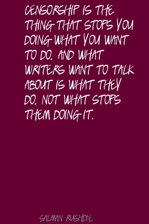 Censorship Is The Thing That Stops You Doing What You Want To Do, And What Writers Want To Talk About Is What They Do, Not What Stops Them Doing It. - Salman Rushdie
