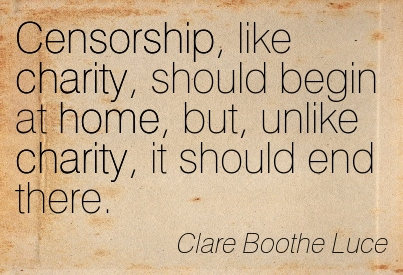 Censorship, Like Charity,  Should Begin At Home, But, Unlike Charity, It Should End There. - Clare Boothe Luce
