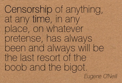Censorship Of Anything, At Any Time, In Any Place, On Whatever Pretense, Has Always Been And Always Will Be The Last Resort Of The Boob And The Bigot. - Eugene O'Neill