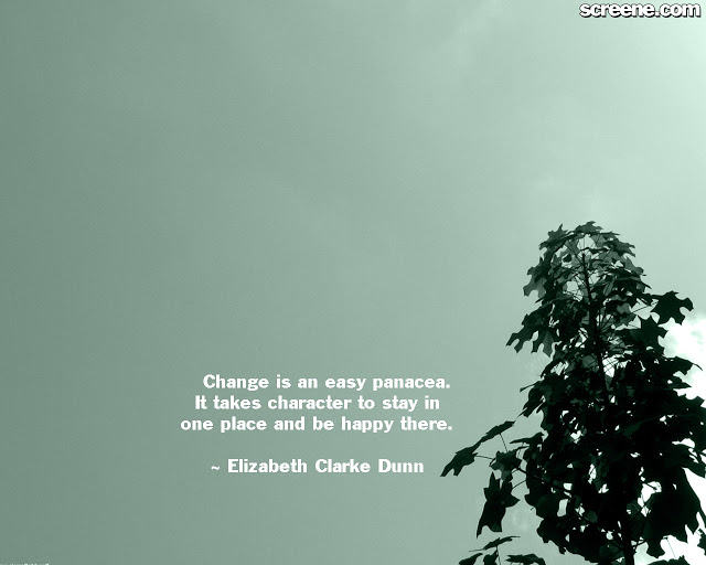 Change Is An Easy Panacea, It Takes Character To Stay In One Place And Be Happy There. - Elizabeth Clarke Dumn