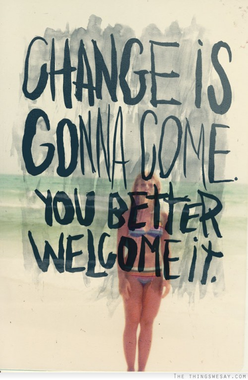 Change Is Gonna Come You Better Welcome It.