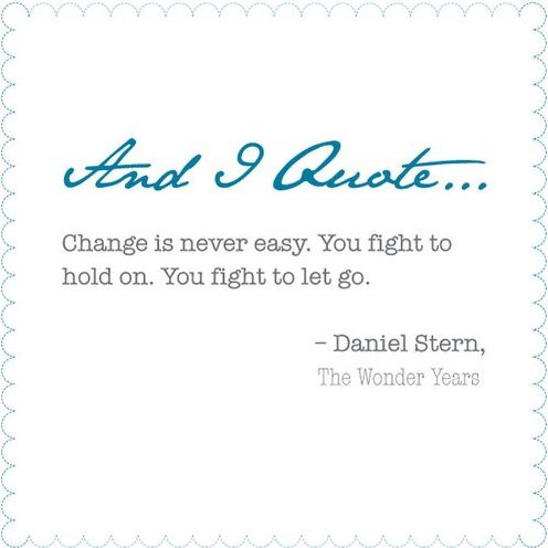 Change Is Never Easy. You Fight To Hold On. You Fight To Let Go. - Daniel Stern