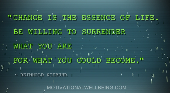 """"""" Change Is The Essence Of Life. Be Willing To Surrender What You Are For What You Could Become """" - Reinhold Niebuhr"""
