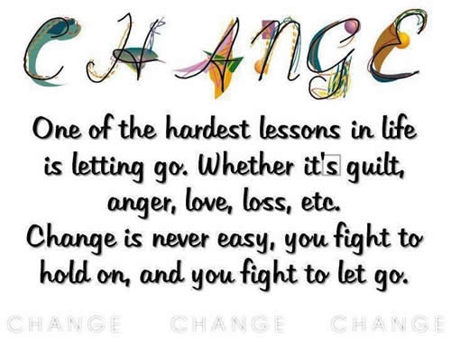 Change One Of The Hardest Lessons In Life Is Letting Go, Whether It's Guilt, Anger, Love, Loss, Etc. Change Is Never Easy, You Fight To Hold On, And You Fight To Let Go.