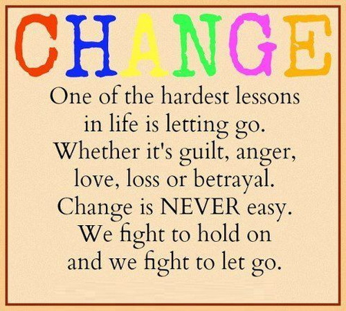 Change, One Of The Hardest Lessons In Life Is Letting Go. Whether It's Guilt, Anger, Love, Loss Or Betrayal.  Change Is Never Easy. We Fight To  Hold On And We Fight To Let Go.