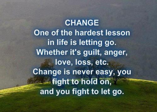 Change, One Of The Hardest Person In Life Is Letting Go. Whether It's Guilt, Anger, Love, Loss, Etc….