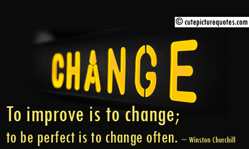 Change, To Improve Is To Change, To Be Perfect Is To Change Often. - Winston Churchill