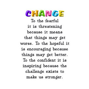 Change, To The Fearful It Is Threatening Because It Means That Things May Get Worse….
