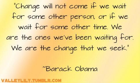 """ Change Will Not Come If We Wait For Some Other Person Or If We Wait For Some Other Time…. - Barack Obama"