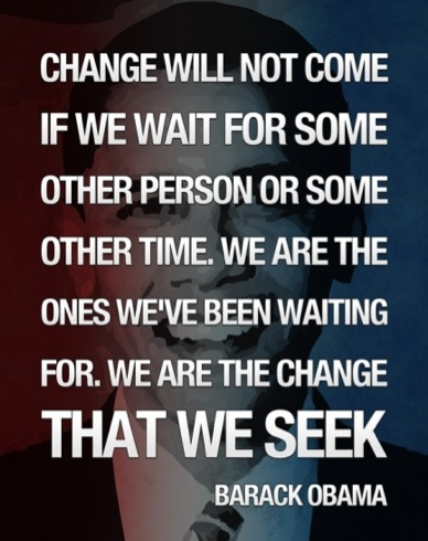 Change Will Not Come If We Wait For Some Other Person Or Some Other Time. We Are The Ones We've Been Waiting For. We Are The Change That We Seek. - Barack Obama