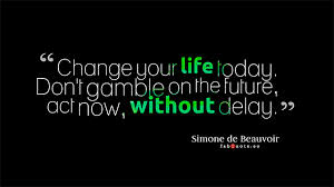 """ Change Your Life Today. Don't Gamble On The Future, Act Now, Without Delay """