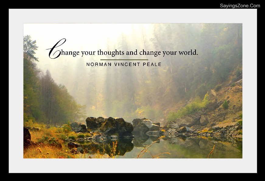 Change Your Thoughts And Change Your World. - Norman Vincent Peale.