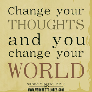 Change Your Thoughts And You Change You World. - Norman Vincent Peale