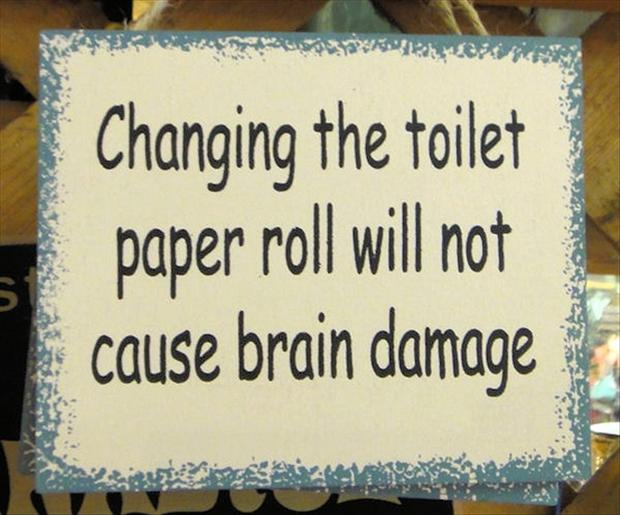 Changing The Toilet Paper Roll Will Not Cause Brain Damage.