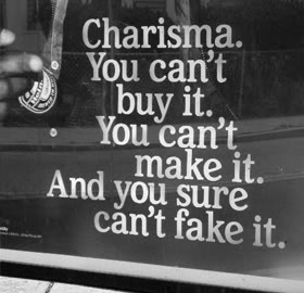 Charisma. You Can't Buy It. You Can't Make It. And You Sure Can't Fake It.