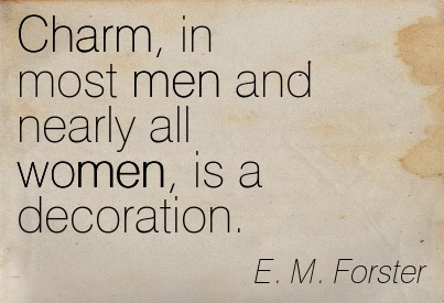 Charm, In Most Men And Nearly All Women, Is A Decoration. - E.M. Forster