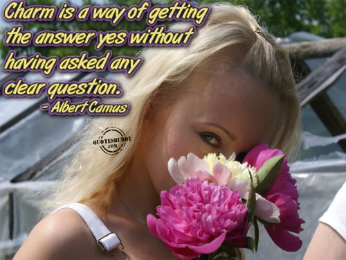 Charm Is A Way Of Getting The Answer Yes Without Having Asked Any Clear Question. - Albert Camus